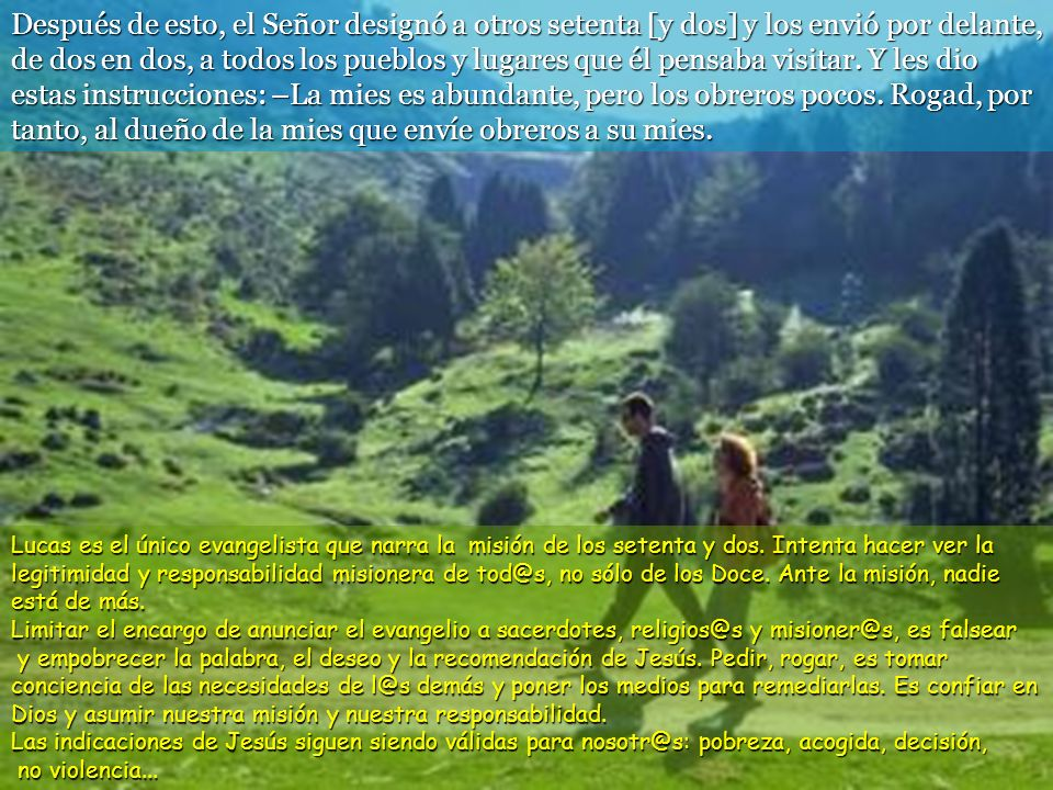 Después de esto, el Señor designó a otros setenta [y dos] y los envió por delante, de dos en dos, a todos los pueblos y lugares que él pensaba visitar. Y les dio estas instrucciones: –La mies es abundante, pero los obreros pocos. Rogad, por tanto, al dueño de la mies que envíe obreros a su mies.